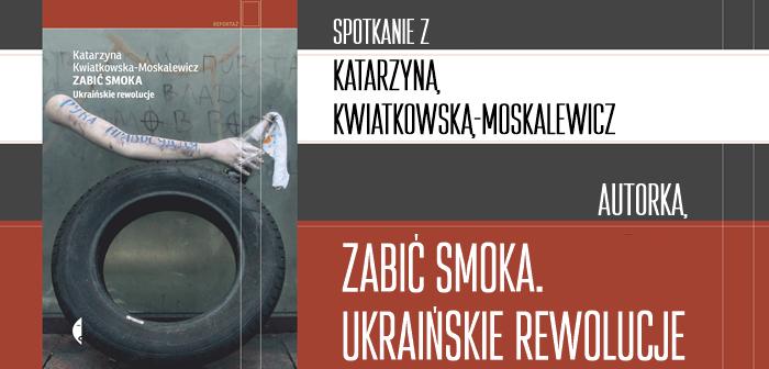 """Spotkanie z Katarzyną Kwiatkowską-Moskalewicz, autorką książki """"Zabić Smoka. Ukraińskie rewolucje"""""""